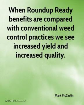 Mark McCaslin  - When Roundup Ready benefits are compared with conventional weed control practices we see increased yield and increased quality.