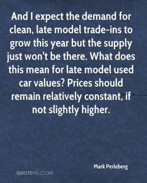 Mark Perleberg  - And I expect the demand for clean, late model trade-ins to grow this year but the supply just won't be there. What does this mean for late model used car values? Prices should remain relatively constant, if not slightly higher.