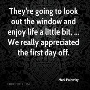 Mark Polansky  - They're going to look out the window and enjoy life a little bit, ... We really appreciated the first day off.