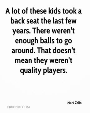 Mark Zalin  - A lot of these kids took a back seat the last few years. There weren't enough balls to go around. That doesn't mean they weren't quality players.