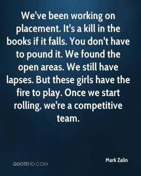 We've been working on placement. It's a kill in the books if it falls. You don't have to pound it. We found the open areas. We still have lapses. But these girls have the fire to play. Once we start rolling, we're a competitive team.