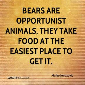 Marko Jonozovic  - Bears are opportunist animals, they take food at the easiest place to get it.