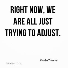 Marsha Thomsen  - Right now, we are all just trying to adjust.