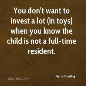 Marta Koesling  - You don't want to invest a lot (in toys) when you know the child is not a full-time resident.