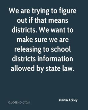 Martin Ackley  - We are trying to figure out if that means districts. We want to make sure we are releasing to school districts information allowed by state law.