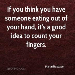 If you think you have someone eating out of your hand, it's a good idea to count your fingers.