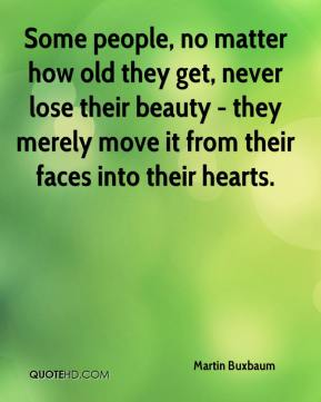 Martin Buxbaum  - Some people, no matter how old they get, never lose their beauty - they merely move it from their faces into their hearts.