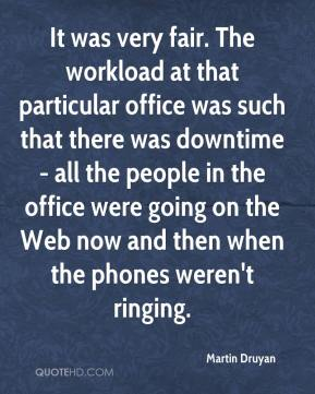 Martin Druyan  - It was very fair. The workload at that particular office was such that there was downtime - all the people in the office were going on the Web now and then when the phones weren't ringing.