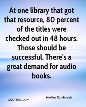 Martina Kominiarek  - At one library that got that resource, 80 percent of the titles were checked out in 48 hours. Those should be successful. There's a great demand for audio books.
