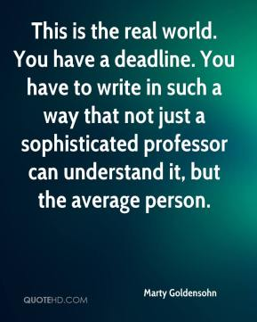 Marty Goldensohn  - This is the real world. You have a deadline. You have to write in such a way that not just a sophisticated professor can understand it, but the average person.