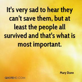 Mary Dunn  - It's very sad to hear they can't save them, but at least the people all survived and that's what is most important.