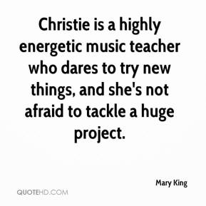 Mary King  - Christie is a highly energetic music teacher who dares to try new things, and she's not afraid to tackle a huge project.