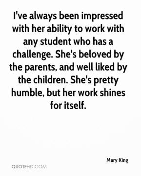 Mary King  - I've always been impressed with her ability to work with any student who has a challenge. She's beloved by the parents, and well liked by the children. She's pretty humble, but her work shines for itself.