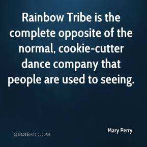Mary Perry  - Rainbow Tribe is the complete opposite of the normal, cookie-cutter dance company that people are used to seeing.