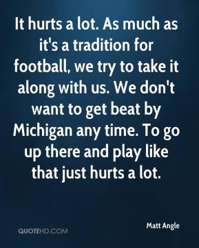 Matt Angle  - It hurts a lot. As much as it's a tradition for football, we try to take it along with us. We don't want to get beat by Michigan any time. To go up there and play like that just hurts a lot.