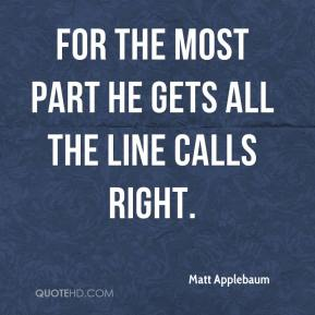 Matt Applebaum  - For the most part he gets all the line calls right.