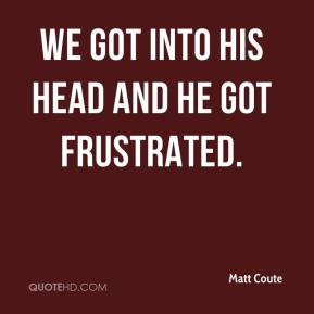 Matt Coute  - We got into his head and he got frustrated.