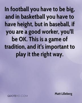 Matt Lilleberg  - In football you have to be big, and in basketball you have to have height, but in baseball, if you are a good worker, you'll be OK. This is a game of tradition, and it's important to play it the right way.