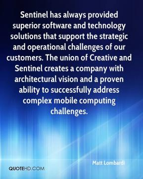 Matt Lombardi  - Sentinel has always provided superior software and technology solutions that support the strategic and operational challenges of our customers. The union of Creative and Sentinel creates a company with architectural vision and a proven ability to successfully address complex mobile computing challenges.