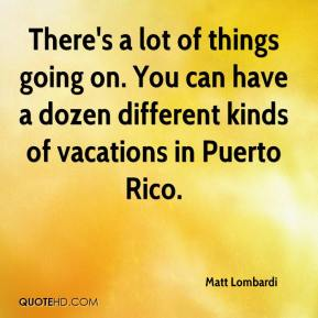 Matt Lombardi  - There's a lot of things going on. You can have a dozen different kinds of vacations in Puerto Rico.