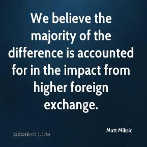 Matt Miksic  - We believe the majority of the difference is accounted for in the impact from higher foreign exchange.