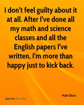 Matt Short  - I don't feel guilty about it at all. After I've done all my math and science classes and all the English papers I've written, I'm more than happy just to kick back.