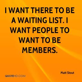 Matt Stout  - I want there to be a waiting list. I want people to want to be members.