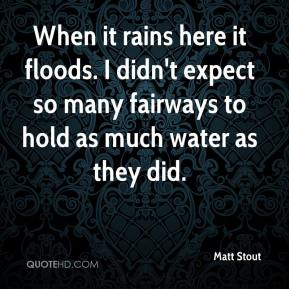 Matt Stout  - When it rains here it floods. I didn't expect so many fairways to hold as much water as they did.