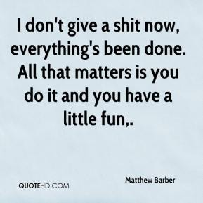 Matthew Barber  - I don't give a shit now, everything's been done. All that matters is you do it and you have a little fun.