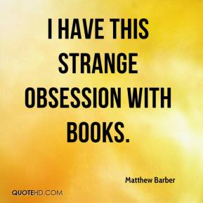 Matthew Barber  - I have this strange obsession with books.