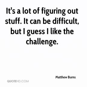 Matthew Burns  - It's a lot of figuring out stuff. It can be difficult, but I guess I like the challenge.