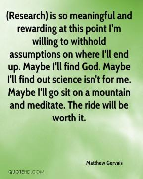 Matthew Gervais  - (Research) is so meaningful and rewarding at this point I'm willing to withhold assumptions on where I'll end up. Maybe I'll find God. Maybe I'll find out science isn't for me. Maybe I'll go sit on a mountain and meditate. The ride will be worth it.