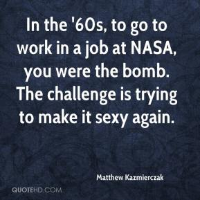 Matthew Kazmierczak  - In the '60s, to go to work in a job at NASA, you were the bomb. The challenge is trying to make it sexy again.