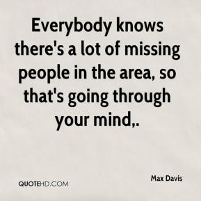Max Davis  - Everybody knows there's a lot of missing people in the area, so that's going through your mind.