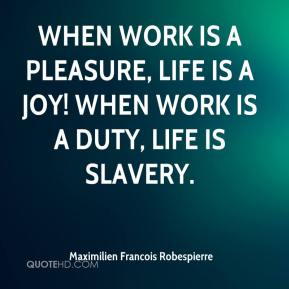 Maximilien Francois Robespierre  - When work is a pleasure, life is a joy! When work is a duty, life is slavery.