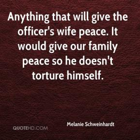 Melanie Schweinhardt  - Anything that will give the officer's wife peace. It would give our family peace so he doesn't torture himself.
