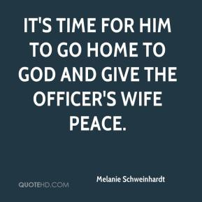 It's time for him to go home to God and give the officer's wife peace.