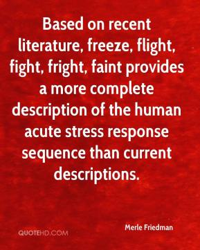 Merle Friedman  - Based on recent literature, freeze, flight, fight, fright, faint provides a more complete description of the human acute stress response sequence than current descriptions.