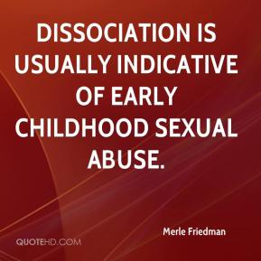 Merle Friedman  - Dissociation is usually indicative of early childhood sexual abuse.