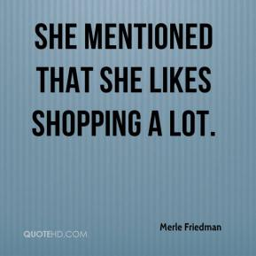 Merle Friedman  - She mentioned that she likes shopping a lot.