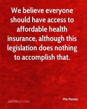 Mia Masten  - We believe everyone should have access to affordable health insurance, although this legislation does nothing to accomplish that.