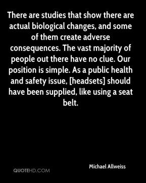 Michael Allweiss  - There are studies that show there are actual biological changes, and some of them create adverse consequences. The vast majority of people out there have no clue. Our position is simple. As a public health and safety issue, [headsets] should have been supplied, like using a seat belt.