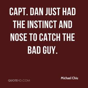 Michael Chiu  - Capt. Dan just had the instinct and nose to catch the bad guy.