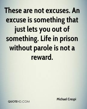 Michael Crespi  - These are not excuses. An excuse is something that just lets you out of something. Life in prison without parole is not a reward.