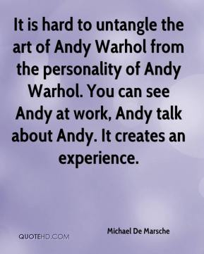 Michael De Marsche  - It is hard to untangle the art of Andy Warhol from the personality of Andy Warhol. You can see Andy at work, Andy talk about Andy. It creates an experience.