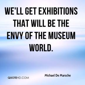 We'll get exhibitions that will be the envy of the museum world.