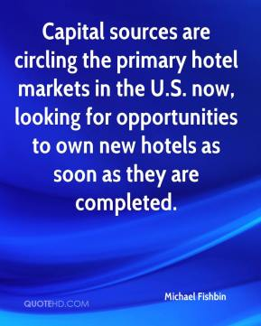 Michael Fishbin  - Capital sources are circling the primary hotel markets in the U.S. now, looking for opportunities to own new hotels as soon as they are completed.