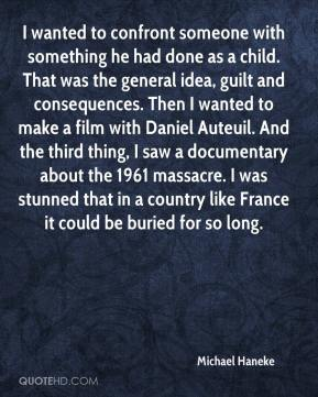 Michael Haneke  - I wanted to confront someone with something he had done as a child. That was the general idea, guilt and consequences. Then I wanted to make a film with Daniel Auteuil. And the third thing, I saw a documentary about the 1961 massacre. I was stunned that in a country like France it could be buried for so long.