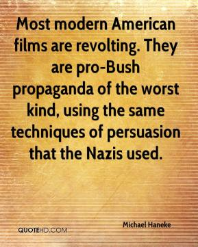 Michael Haneke  - Most modern American films are revolting. They are pro-Bush propaganda of the worst kind, using the same techniques of persuasion that the Nazis used.
