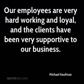 Michael Kaufman  - Our employees are very hard working and loyal, and the clients have been very supportive to our business.